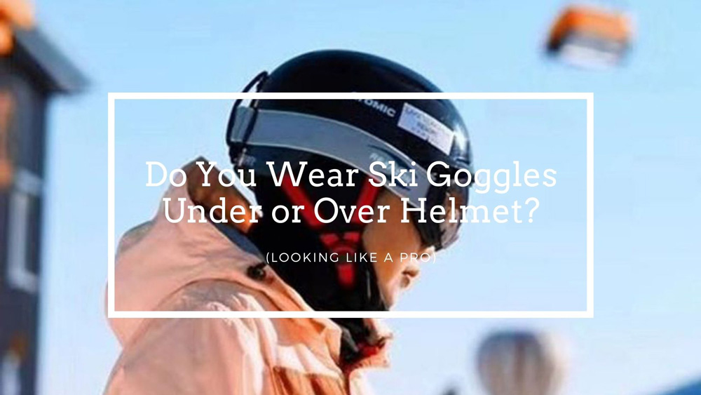 goggles under or over helmet